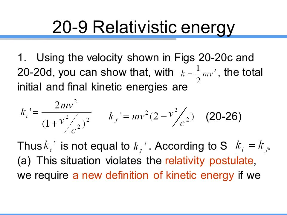 20-9 Relativistic energy 1.Using the velocity shown in Figs 20-20c and 20-20d, you can show that, with, the total initial and final kinetic energies a