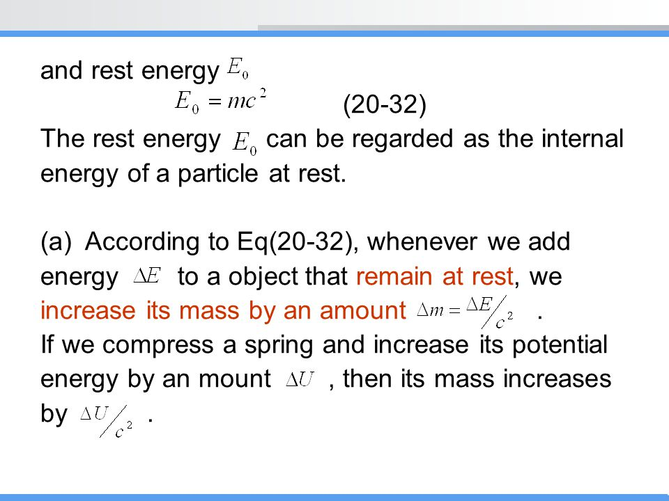 and rest energy (20-32) The rest energy can be regarded as the internal energy of a particle at rest. (a)According to Eq(20-32), whenever we add energ