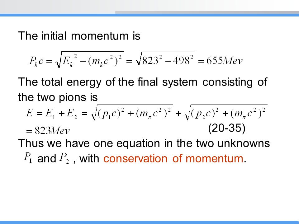 The initial momentum is The total energy of the final system consisting of the two pions is (20-35) Thus we have one equation in the two unknowns and,