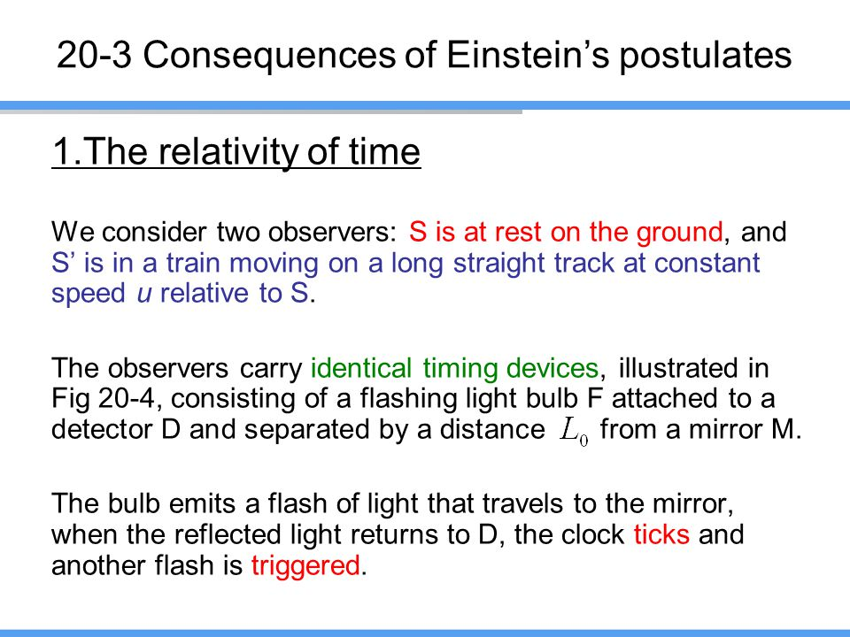 20-3 Consequences of Einstein's postulates 1.The relativity of time We consider two observers: S is at rest on the ground, and S' is in a train moving