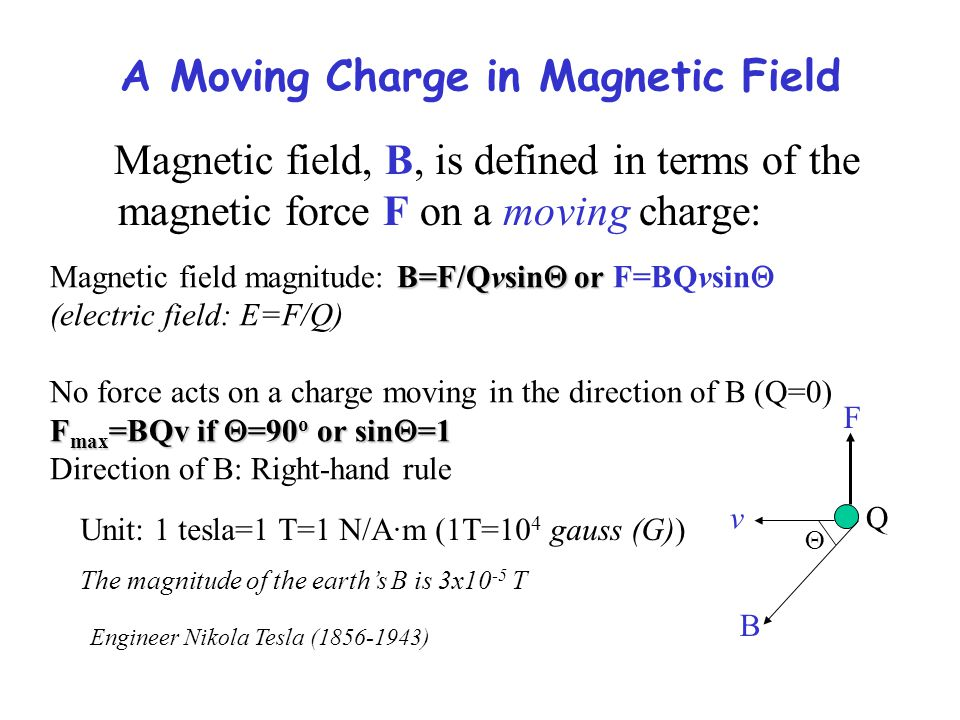 A Moving Charge in Magnetic Field Magnetic field, B, is defined in terms of the magnetic force F on a moving charge: B=F/Qvsin  or  Magnetic field