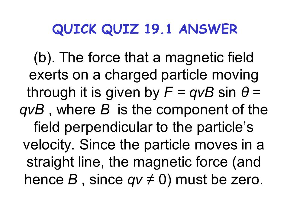 QUICK QUIZ 19.1 ANSWER (b). The force that a magnetic field exerts on a charged particle moving through it is given by F = qvB sin θ = qvB, where B is