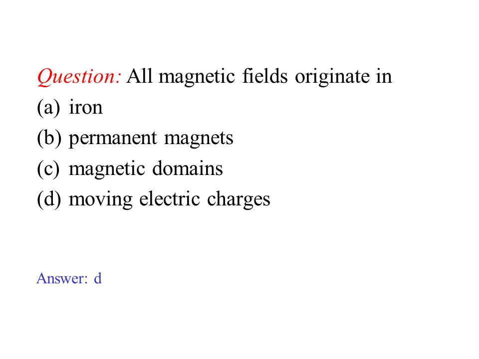 Question: All magnetic fields originate in (a)iron (b)permanent magnets (c)magnetic domains (d)moving electric charges Answer: d
