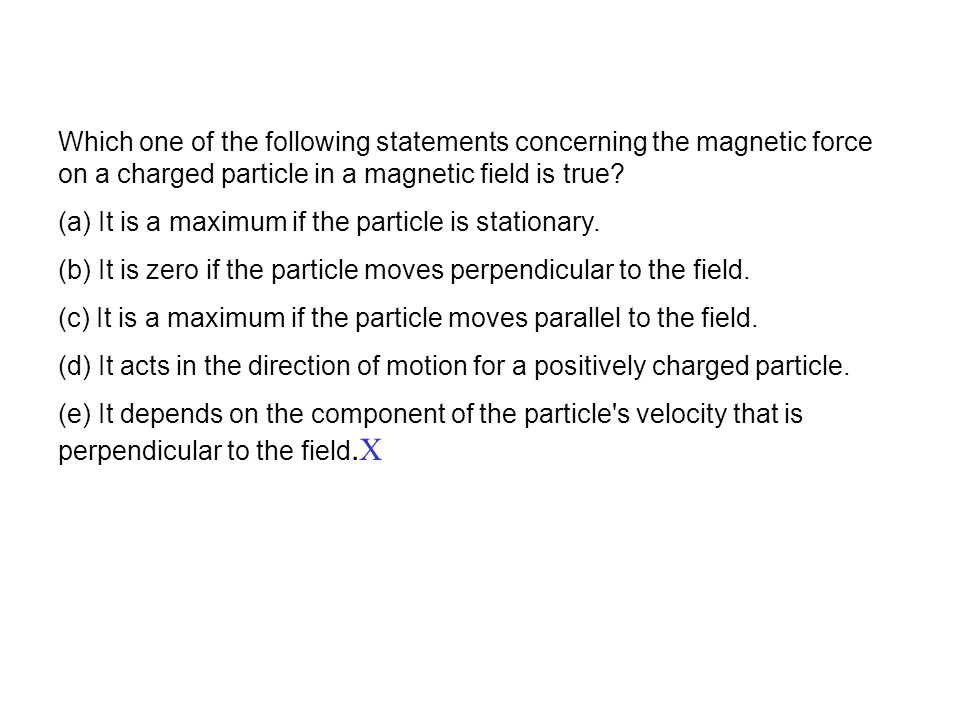 Which one of the following statements concerning the magnetic force on a charged particle in a magnetic field is true? (a) It is a maximum if the part