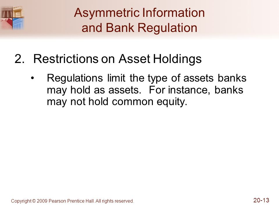 Copyright © 2009 Pearson Prentice Hall. All rights reserved. 20-13 Asymmetric Information and Bank Regulation 2.Restrictions on Asset Holdings Regulat