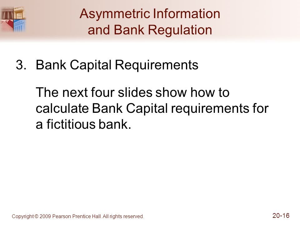 Copyright © 2009 Pearson Prentice Hall. All rights reserved. 20-16 Asymmetric Information and Bank Regulation 3.Bank Capital Requirements The next fou