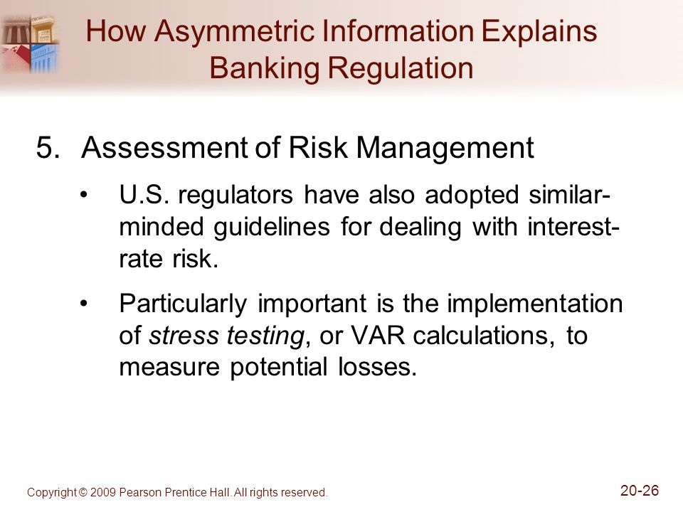 Copyright © 2009 Pearson Prentice Hall. All rights reserved. 20-26 How Asymmetric Information Explains Banking Regulation 5.Assessment of Risk Managem