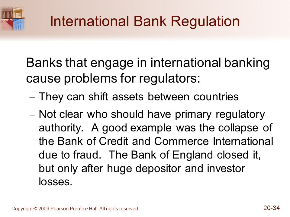 Copyright © 2009 Pearson Prentice Hall. All rights reserved. 20-34 International Bank Regulation Banks that engage in international banking cause prob
