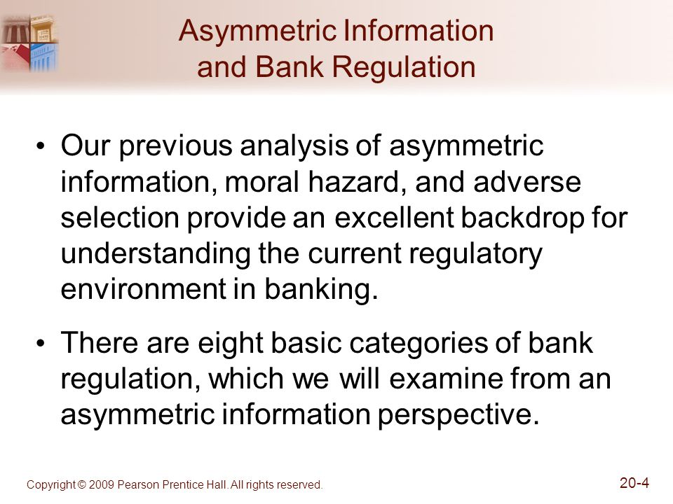 Copyright © 2009 Pearson Prentice Hall. All rights reserved. 20-4 Asymmetric Information and Bank Regulation Our previous analysis of asymmetric infor