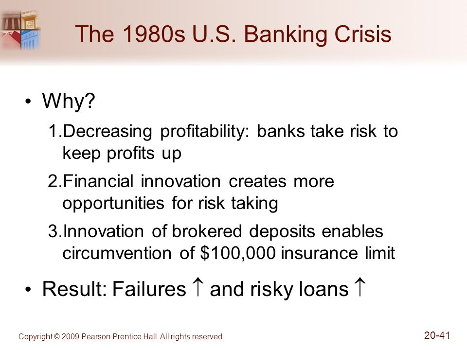 Copyright © 2009 Pearson Prentice Hall. All rights reserved. 20-41 The 1980s U.S. Banking Crisis Why? 1.Decreasing profitability: banks take risk to k