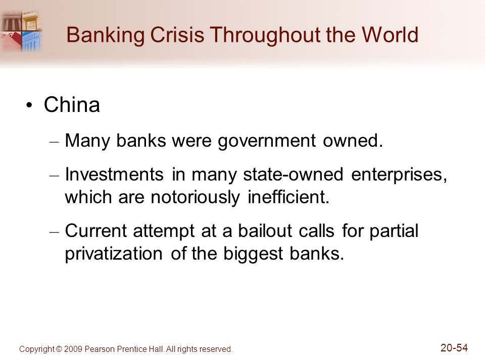 Copyright © 2009 Pearson Prentice Hall. All rights reserved. 20-54 Banking Crisis Throughout the World China – Many banks were government owned. – Inv