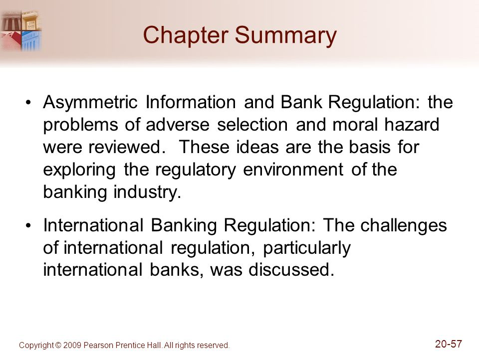 Copyright © 2009 Pearson Prentice Hall. All rights reserved. 20-57 Chapter Summary Asymmetric Information and Bank Regulation: the problems of adverse