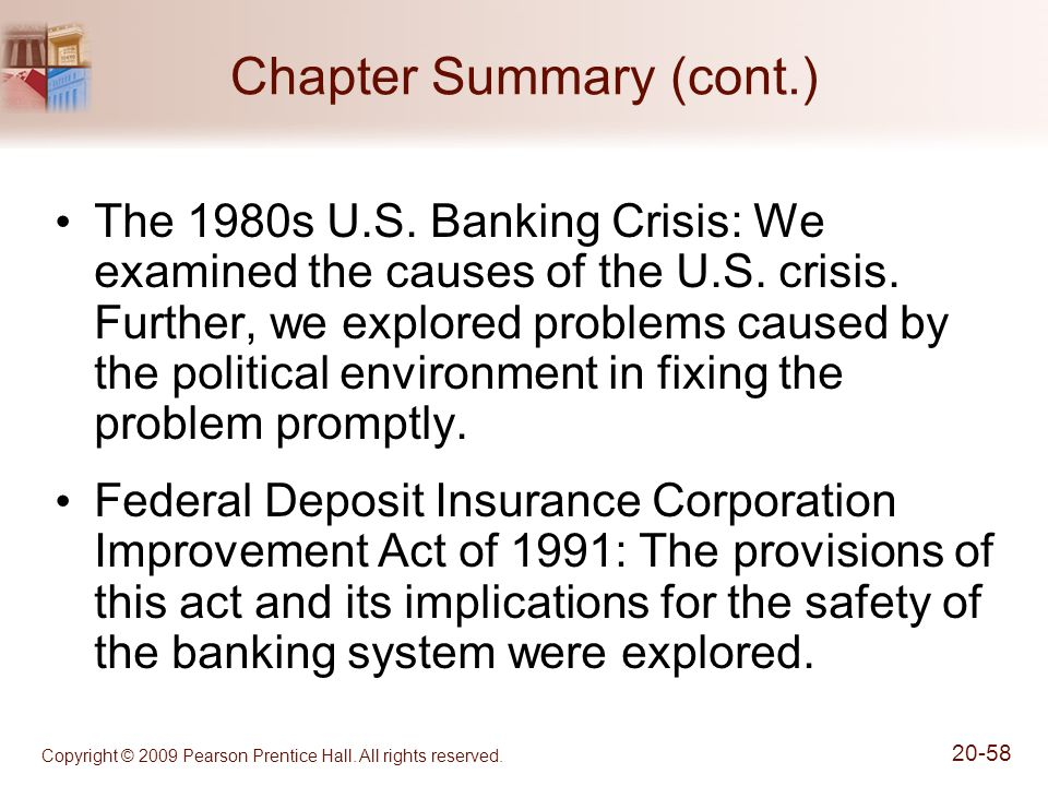 Copyright © 2009 Pearson Prentice Hall. All rights reserved. 20-58 Chapter Summary (cont.) The 1980s U.S. Banking Crisis: We examined the causes of th