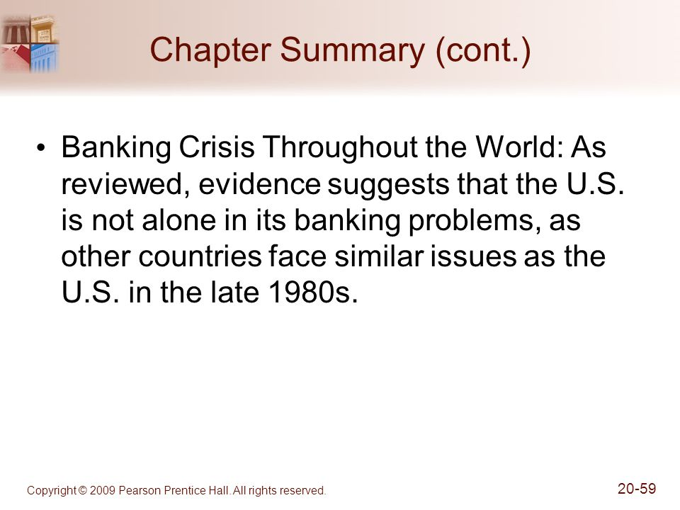 Copyright © 2009 Pearson Prentice Hall. All rights reserved. 20-59 Chapter Summary (cont.) Banking Crisis Throughout the World: As reviewed, evidence