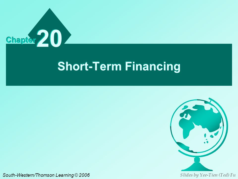 Short-Term Financing 20 Chapter South-Western/Thomson Learning © 2006 Slides by Yee-Tien (Ted) Fu