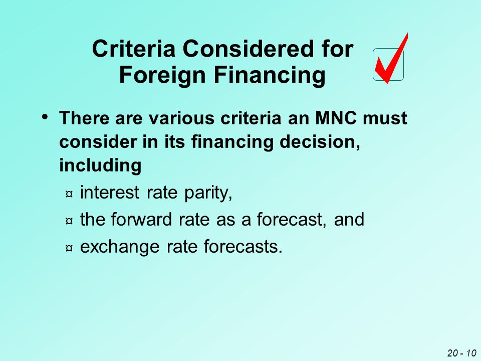 20 - 10 Criteria Considered for Foreign Financing There are various criteria an MNC must consider in its financing decision, including ¤ interest rate parity, ¤ the forward rate as a forecast, and ¤ exchange rate forecasts.