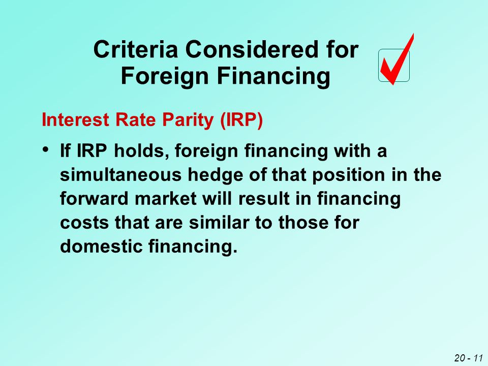 20 - 11 Criteria Considered for Foreign Financing Interest Rate Parity (IRP) If IRP holds, foreign financing with a simultaneous hedge of that position in the forward market will result in financing costs that are similar to those for domestic financing.