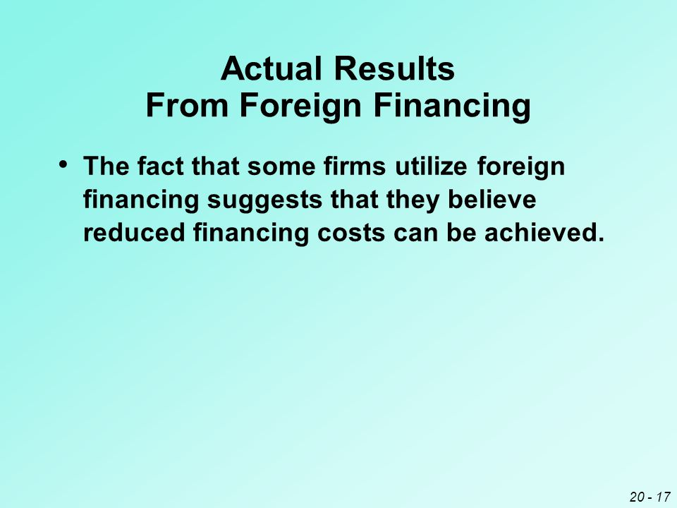 20 - 17 Actual Results From Foreign Financing The fact that some firms utilize foreign financing suggests that they believe reduced financing costs can be achieved.