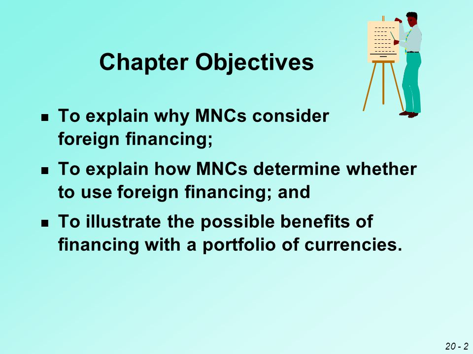 20 - 2 Chapter Objectives To explain why MNCs consider foreign financing; To explain how MNCs determine whether to use foreign financing; and To illustrate the possible benefits of financing with a portfolio of currencies.