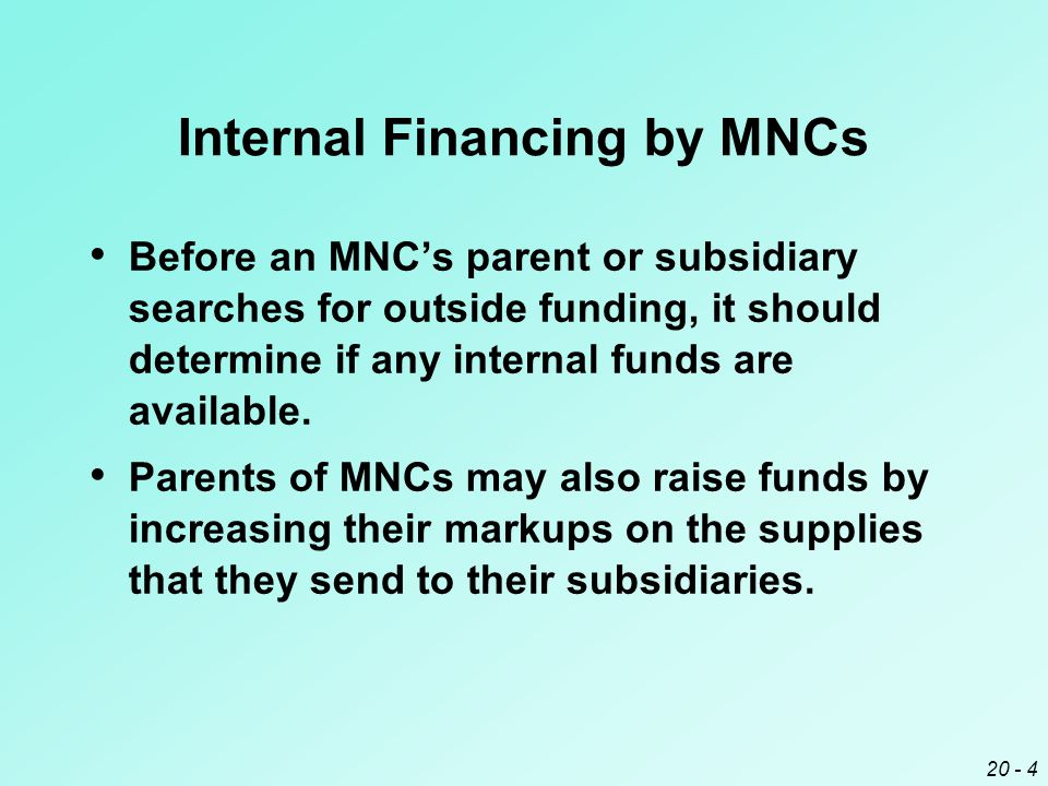 20 - 4 Internal Financing by MNCs Before an MNC's parent or subsidiary searches for outside funding, it should determine if any internal funds are available.