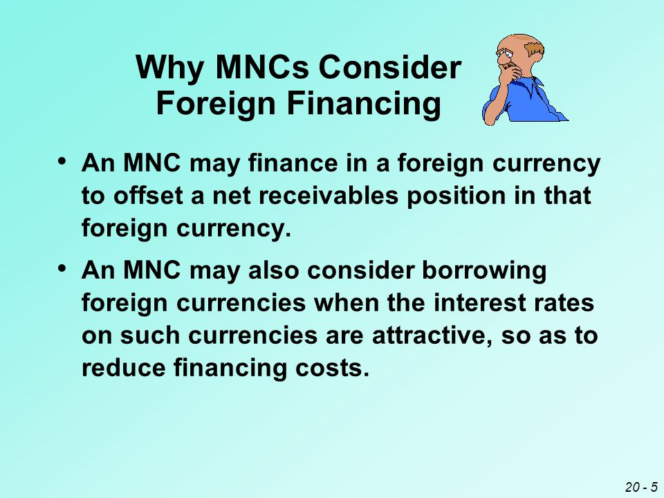 20 - 5 Why MNCs Consider Foreign Financing An MNC may finance in a foreign currency to offset a net receivables position in that foreign currency.