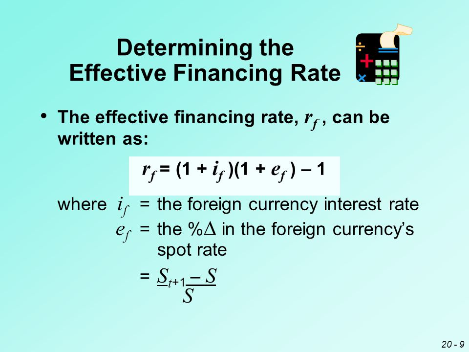 20 - 9 The effective financing rate, r f, can be written as: r f = (1 + i f )(1 + e f ) – 1 where i f =the foreign currency interest rate e f =the %  in the foreign currency's spot rate = S t +1 – S S Determining the Effective Financing Rate