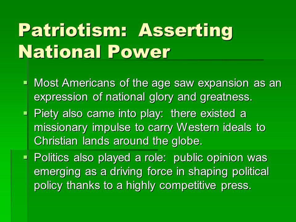 Patriotism: Asserting National Power  Most Americans of the age saw expansion as an expression of national glory and greatness.