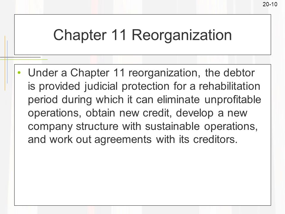 20-10 Chapter 11 Reorganization Under a Chapter 11 reorganization, the debtor is provided judicial protection for a rehabilitation period during which it can eliminate unprofitable operations, obtain new credit, develop a new company structure with sustainable operations, and work out agreements with its creditors.