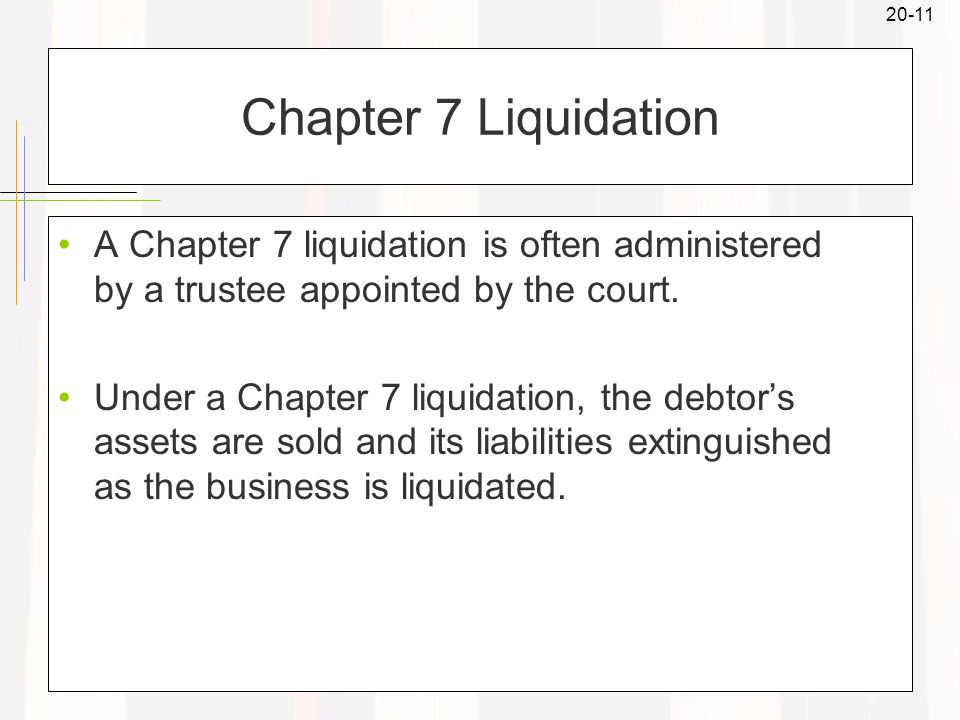 20-11 Chapter 7 Liquidation A Chapter 7 liquidation is often administered by a trustee appointed by the court.