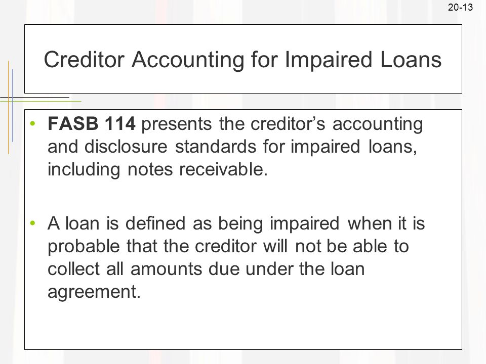 20-13 Creditor Accounting for Impaired Loans FASB 114 presents the creditor's accounting and disclosure standards for impaired loans, including notes receivable.