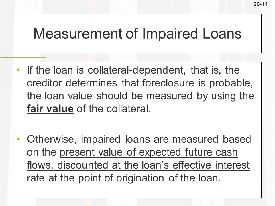 20-14 Measurement of Impaired Loans If the loan is collateral-dependent, that is, the creditor determines that foreclosure is probable, the loan value should be measured by using the fair value of the collateral.