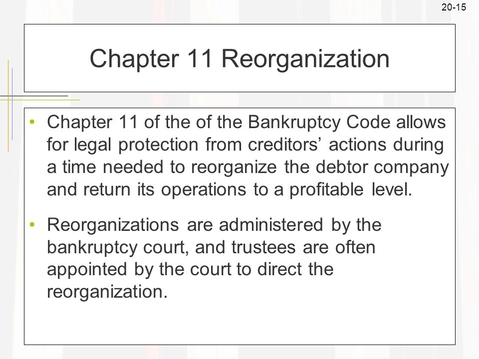 20-15 Chapter 11 Reorganization Chapter 11 of the of the Bankruptcy Code allows for legal protection from creditors' actions during a time needed to reorganize the debtor company and return its operations to a profitable level.