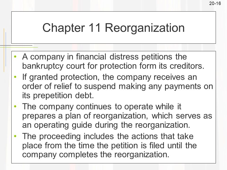 20-16 Chapter 11 Reorganization A company in financial distress petitions the bankruptcy court for protection form its creditors.