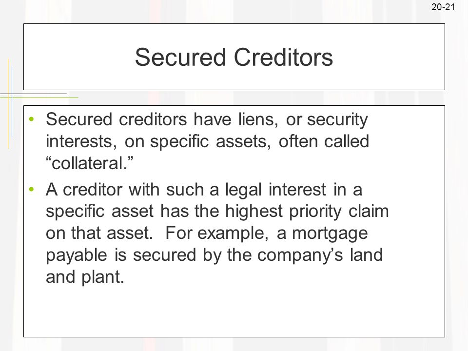 20-21 Secured Creditors Secured creditors have liens, or security interests, on specific assets, often called collateral. A creditor with such a legal interest in a specific asset has the highest priority claim on that asset.