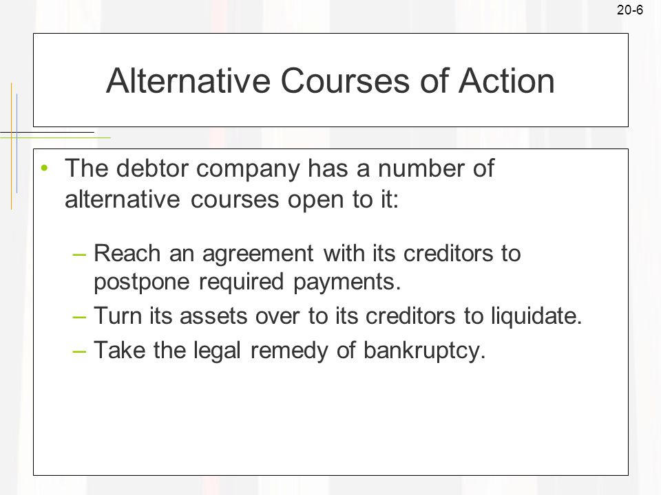 20-6 Alternative Courses of Action The debtor company has a number of alternative courses open to it: –Reach an agreement with its creditors to postpone required payments.