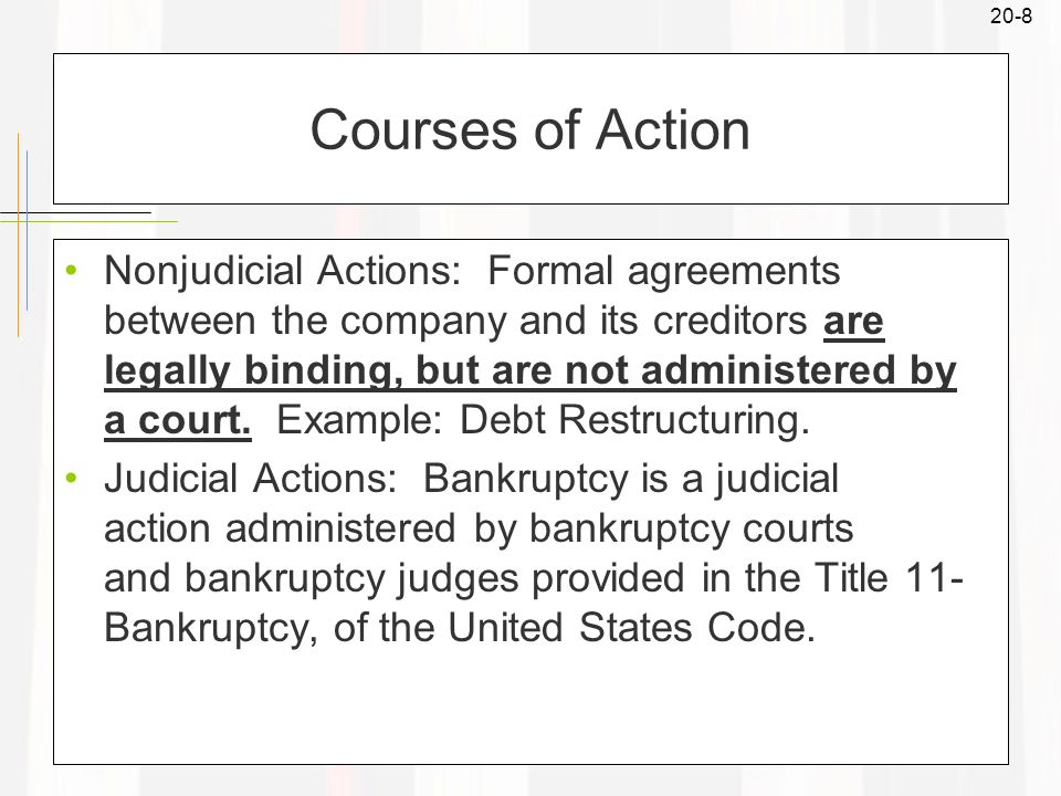 20-8 Courses of Action Nonjudicial Actions: Formal agreements between the company and its creditors are legally binding, but are not administered by a court.