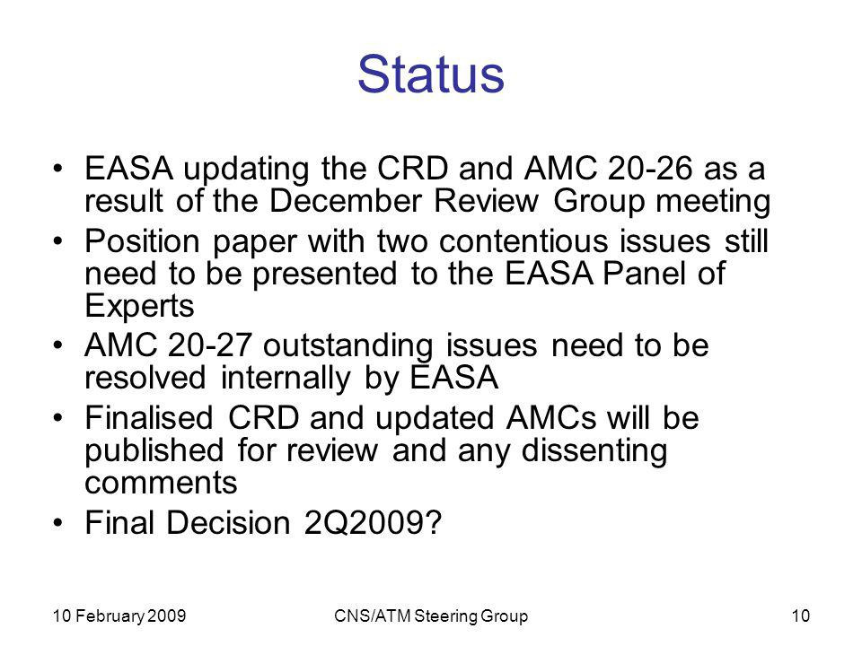 10 February 2009CNS/ATM Steering Group10 Status EASA updating the CRD and AMC 20-26 as a result of the December Review Group meeting Position paper with two contentious issues still need to be presented to the EASA Panel of Experts AMC 20-27 outstanding issues need to be resolved internally by EASA Finalised CRD and updated AMCs will be published for review and any dissenting comments Final Decision 2Q2009