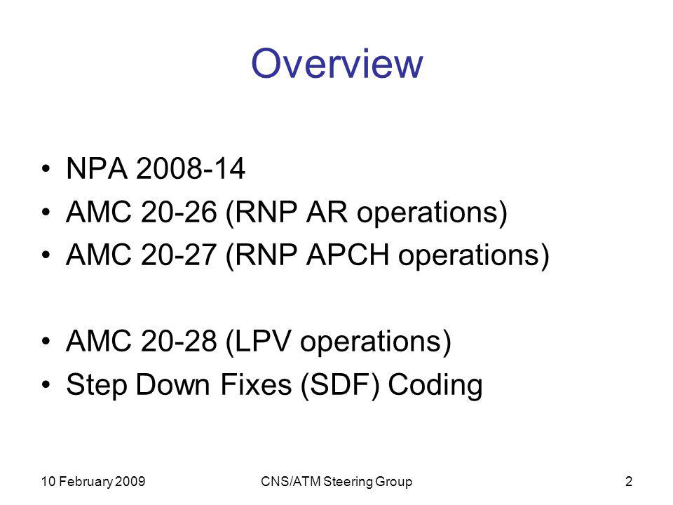 10 February 2009CNS/ATM Steering Group3 Background As part of rulemaking programme, EASA published NPA 2008-14 at the end of May 2008 Comprised 2 draft AMC documents –AMC 20-26, RNP AR Operations –AMC 20-27, RNP APCH including APV Baro VNAV 3 month public consultation period