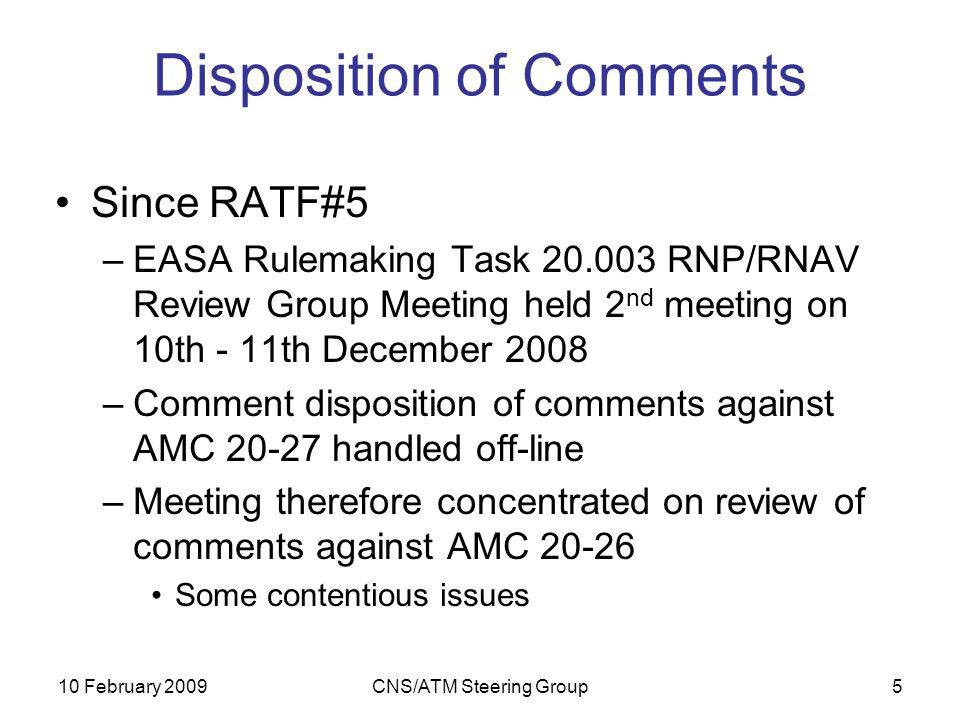 10 February 2009CNS/ATM Steering Group5 Disposition of Comments Since RATF#5 –EASA Rulemaking Task 20.003 RNP/RNAV Review Group Meeting held 2 nd meeting on 10th - 11th December 2008 –Comment disposition of comments against AMC 20-27 handled off-line –Meeting therefore concentrated on review of comments against AMC 20-26 Some contentious issues