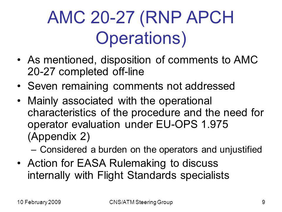 10 February 2009CNS/ATM Steering Group9 AMC 20-27 (RNP APCH Operations) As mentioned, disposition of comments to AMC 20-27 completed off-line Seven remaining comments not addressed Mainly associated with the operational characteristics of the procedure and the need for operator evaluation under EU-OPS 1.975 (Appendix 2) –Considered a burden on the operators and unjustified Action for EASA Rulemaking to discuss internally with Flight Standards specialists