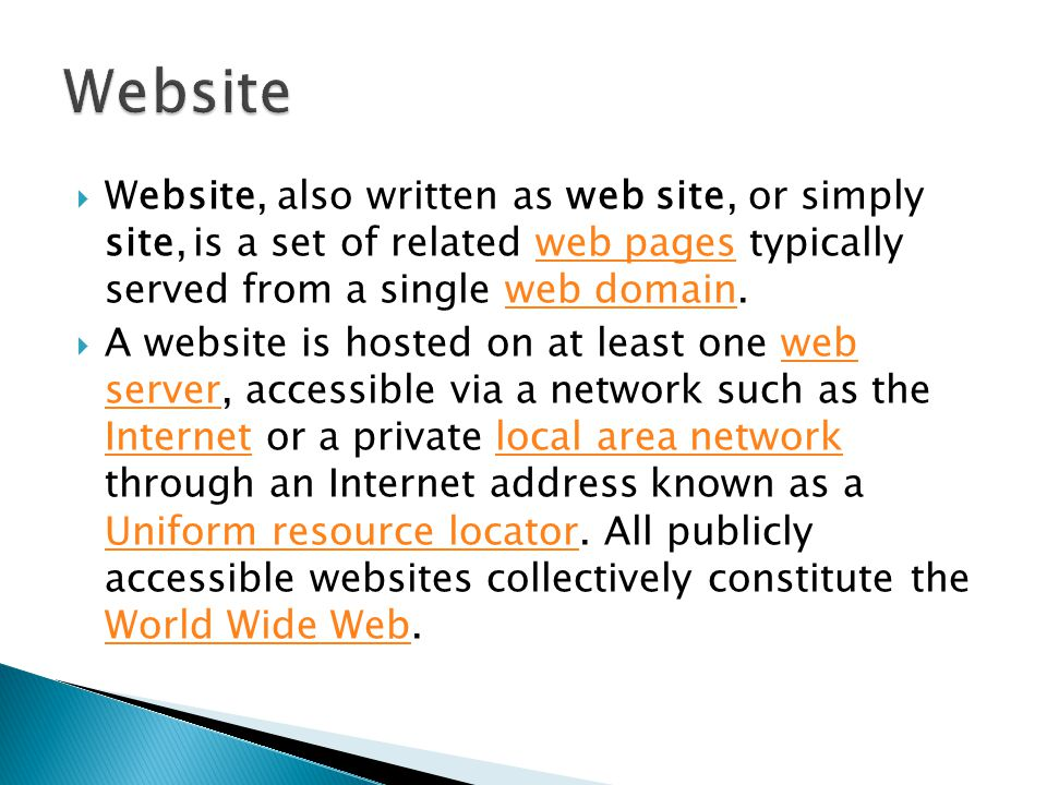  Website, also written as web site, or simply site, is a set of related web pages typically served from a single web domain.web pagesweb domain  A website is hosted on at least one web server, accessible via a network such as the Internet or a private local area network through an Internet address known as a Uniform resource locator.