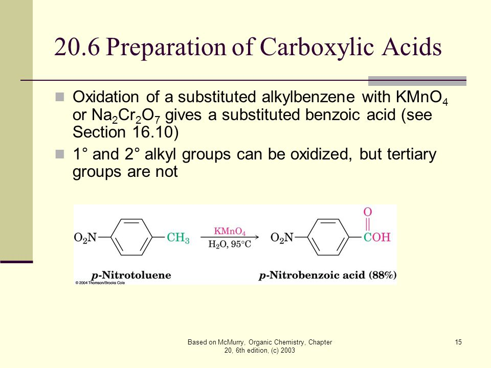 Based on McMurry, Organic Chemistry, Chapter 20, 6th edition, (c) 2003 15 20.6 Preparation of Carboxylic Acids Oxidation of a substituted alkylbenzene with KMnO 4 or Na 2 Cr 2 O 7 gives a substituted benzoic acid (see Section 16.10) 1° and 2° alkyl groups can be oxidized, but tertiary groups are not