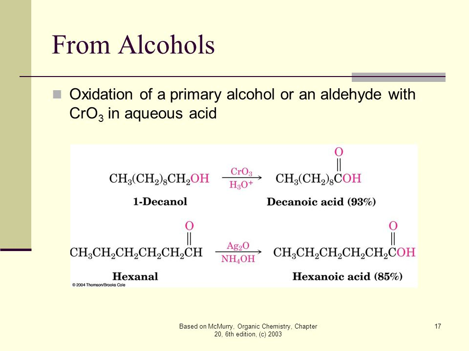 Based on McMurry, Organic Chemistry, Chapter 20, 6th edition, (c) 2003 17 From Alcohols Oxidation of a primary alcohol or an aldehyde with CrO 3 in aqueous acid