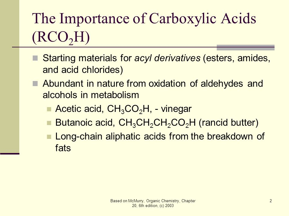 Based on McMurry, Organic Chemistry, Chapter 20, 6th edition, (c) 2003 2 The Importance of Carboxylic Acids (RCO 2 H) Starting materials for acyl derivatives (esters, amides, and acid chlorides) Abundant in nature from oxidation of aldehydes and alcohols in metabolism Acetic acid, CH 3 CO 2 H, - vinegar Butanoic acid, CH 3 CH 2 CH 2 CO 2 H (rancid butter) Long-chain aliphatic acids from the breakdown of fats