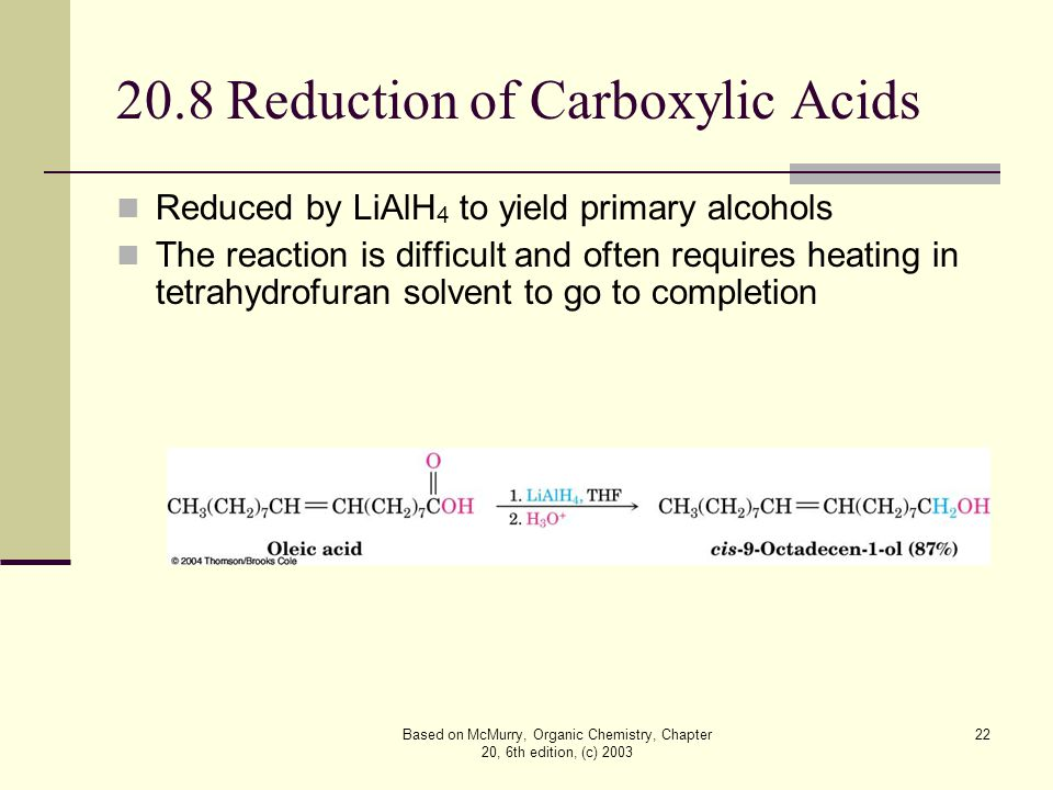 Based on McMurry, Organic Chemistry, Chapter 20, 6th edition, (c) 2003 22 20.8 Reduction of Carboxylic Acids Reduced by LiAlH 4 to yield primary alcohols The reaction is difficult and often requires heating in tetrahydrofuran solvent to go to completion