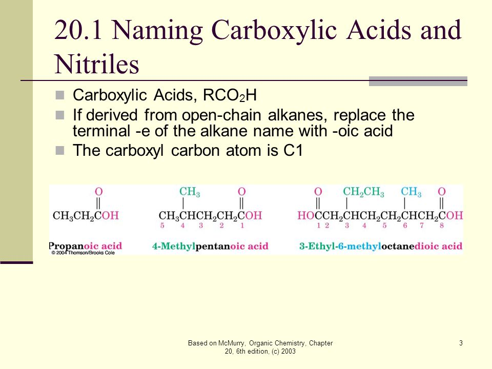 Based on McMurry, Organic Chemistry, Chapter 20, 6th edition, (c) 2003 4 Alternative Names Compounds with  CO 2 H bonded to a ring are named using the suffix -carboxylic acid The CO 2 H carbon is not itself numbered in this system Use common names for formic acid (HCOOH) and acetic acid (CH 3 COOH) – see Table 20.1