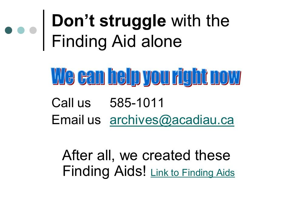 Don't struggle with the Finding Aid alone Call us585-1011 Email usarchives@acadiau.caarchives@acadiau.ca After all, we created these Finding Aids.