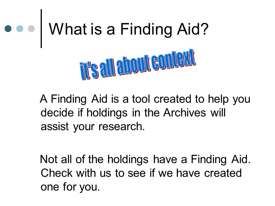 What is a Finding Aid? A Finding Aid is a tool created to help you decide if holdings in the Archives will assist your research. Not all of the holdin