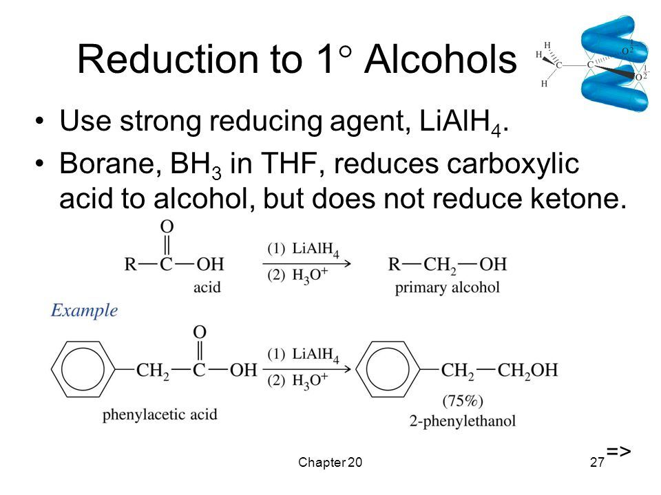 Chapter 2027 Reduction to 1  Alcohols Use strong reducing agent, LiAlH 4. Borane, BH 3 in THF, reduces carboxylic acid to alcohol, but does not reduc