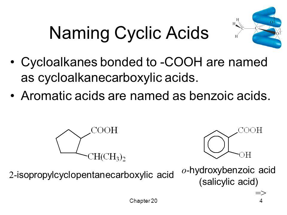 Chapter 204 Naming Cyclic Acids Cycloalkanes bonded to -COOH are named as cycloalkanecarboxylic acids. Aromatic acids are named as benzoic acids. 2- i